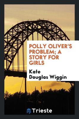 Polly Oliver's Problem; A Story for Girls - Wiggin, Kate Douglas