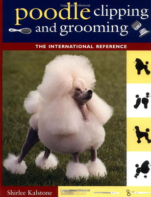 Poodle Clipping and Grooming: The International Reference - Kalstone, Shirlee