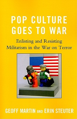 Pop Culture Goes to War: Enlisting and Resisting Militarism in the War on Terror - Martin, Geoff