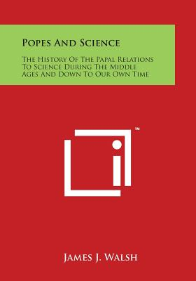 Popes and Science: The History of the Papal Relations to Science During the Middle Ages and Down to Our Own Time - Walsh, James J