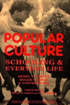 Popular Culture: Schooling and Everyday Life - Giroux, Henry a, and Simon, Roger