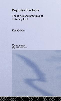 Popular Fiction: The Logics and Practices of a Literary Field - Gelder, Ken