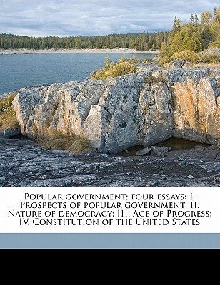Popular Government; Four Essays: I. Prospects of Popular Government; II. Nature of Democracy; III. Age of Progress; IV. Constitution of the United States - Maine, Henry James Sumner, Sir