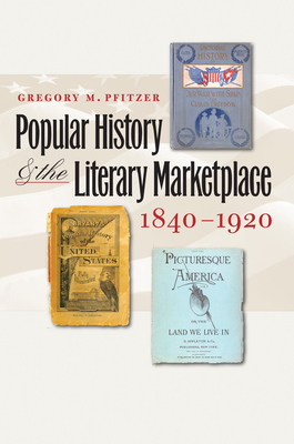 Popular History and the Literary Marketplace, 1840-1920 - Pfitzer, Gregory M