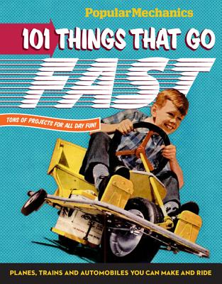 Popular Mechanics 101 Things That Go Fast: Planes, Trains and Automobiles You can Make and Ride - Popular Mechanics (Editor)