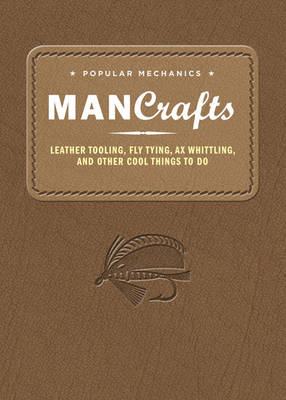 Popular Mechanics Man Crafts: Leather Tooling, Fly Tying, Ax Whittling and Other Cool Things to Do - Popular Mechanics (Editor)