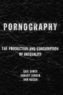Pornography: The Production and Consumption of Inequality - Dines, Gail, Dr., and Jensen, Bob, and Dines Gail