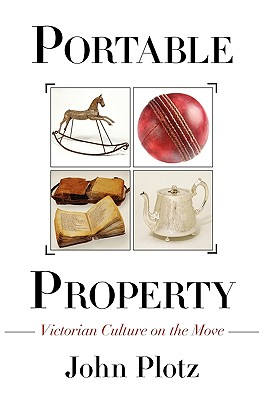 Portable Property: Victorian Culture on the Move - Plotz, John