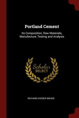 Portland Cement: Its Composition, Raw Materials, Manufacture, Testing and Analysis - Meade, Richard Kidder