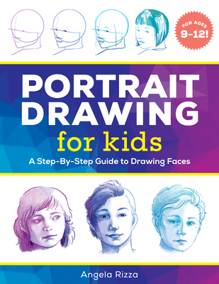 Portrait Drawing for Kids: A Step-By-Step Guide to Drawing Faces - Rizza, Angela