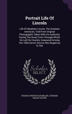 Portrait Life of Lincoln: Life of Abraham Lincoln, the Greatest American, Told from Original Photographs Taken with His Authority During the Great Crisis Through Which He Led His Country--Treasured Among the 7000 Secret Service War Negatives in the - Miller, Francis Trevelyan, and Edward Bailey Eaton (Creator)