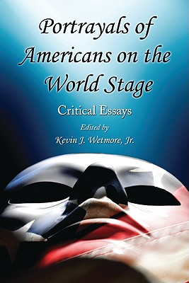 Portrayals of Americans on the World Stage: Critical Essays - Wetmore, Kevin J (Editor)