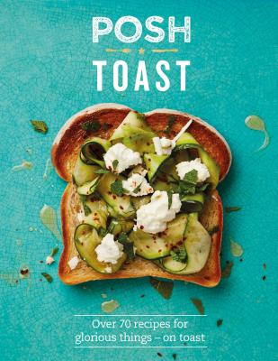 Posh Toast: Over 70 recipes for glorious things - on toast - Kydd, Emily