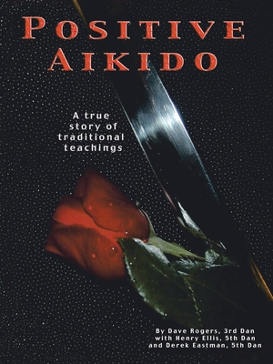 Positive Aikido: A True Story of Traditional Teachings - Rogers, Dave, and Ellis, Henry, and Eastman, Derek