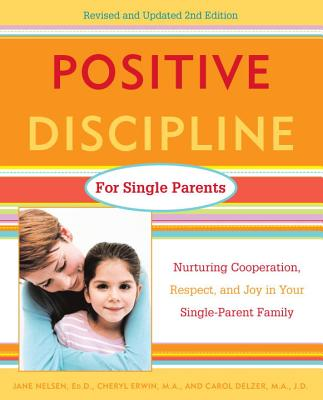 Positive Discipline for Single Parents: Nurturing Cooperation, Respect, and Joy in Your Single-Parent Family - Nelsen, Jane, Ed.D., M.F.C.C., and Erwin, Cheryl, M.A., and Delzer, Carol, M.A., J.D.
