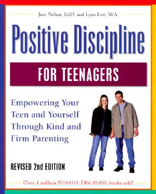 Positive Discipline for Teenagers: Empowering Your Teen and Yourself Through Kind and Firm Parenting - Nelsen, Jane, Ed.D., M.F.C.C., and Lott, Lynn, M.A., M.F.C.C.