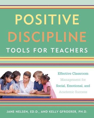 Positive Discipline Tools for Teachers: Effective Classroom Management for Social, Emotional, and Academic Success - Nelsen, Jane, Ed.D., M.F.C.C., and Gfroerer, Kelly