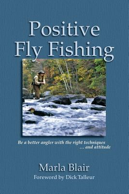 Positive Fly Fishing: Be a better angler with the right techniques...and attitude - Talleur, Dick (Foreword by), and Blair, Marla S
