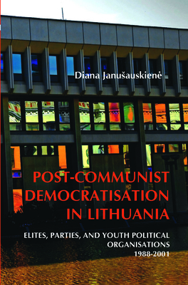 Post-Communist Democratisation in Lithuania: Elites, parties, and youth political organisations. 1988-2001 - Janusauskiene, Diana