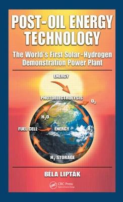 Post-Oil Energy Technology: The World's First Solar-Hydrogen Demonstration Power Plant - Liptak, Bela G