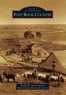 Post Rock Country - Penka, Bradley R, and Rush County Historical Society