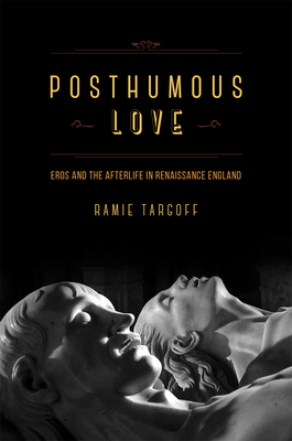 Posthumous Love: Eros and the Afterlife in Renaissance England - Targoff, Ramie