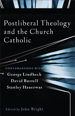 Postliberal Theology and the Church Catholic: Conversations with George Lindbeck, David Burrell, and Stanley Hauerwas - Wright, John Ed (Prologue by)
