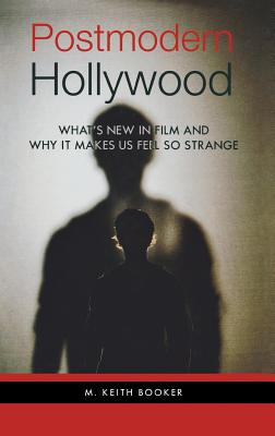 Postmodern Hollywood: What's New in Film and Why It Makes Us Feel So Strange - Booker, M Keith