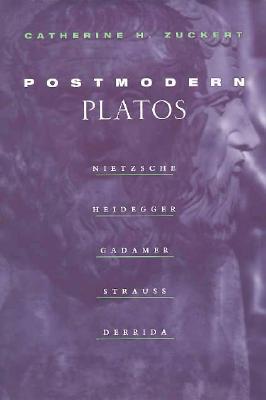 Postmodern Platos: Nietzsche, Heidegger, Gadamer, Strauss, Derrida - Zuckert, Catherine H