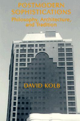 Postmodern Sophistications: Philosophy, Architecture, and Tradition - Kolb, David