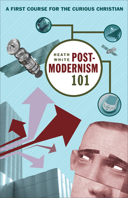 Postmodernism 101: A First Course for the Curious Christian - White, Heath