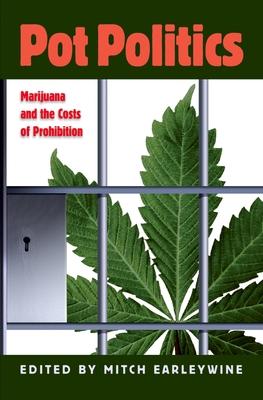 Pot Politics: Marijuana and the Costs of Prohibition - Earleywine, Mitch, PhD (Editor)
