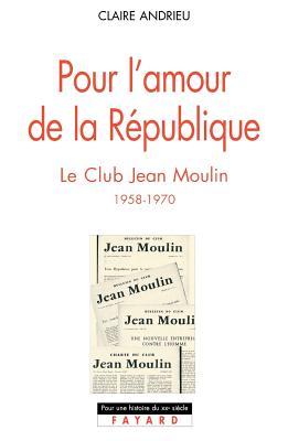 Pour l'amour de la R?publique : le Club Jean Moulin, 1958-1970 - Andrieu, Claire