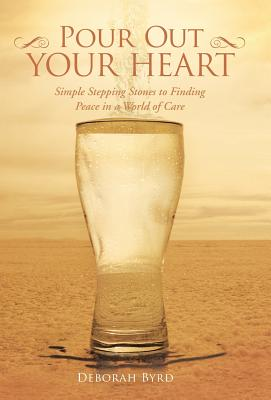 Pour Out Your Heart: Simple Stepping Stones to Finding Peace in a World of Care - Byrd, Deborah
