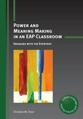 Power and Meaning Making in an Eap Classroom: Engaging with the Everyday - Chun, Christian W