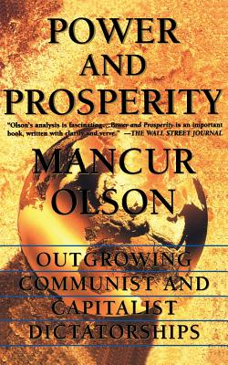 Power and Prosperity: Outgrowing Communist and Capitalist Dictatorships - Olson, Mancur