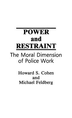 Power and Restraint: The Moral Dimension of Police Work - Cohen, Howard S, and Feldberg, Michael