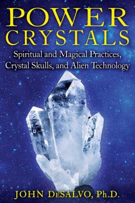 Power Crystals: Spiritual and Magical Practices, Crystal Skulls, and Alien Technology - DeSalvo, John A