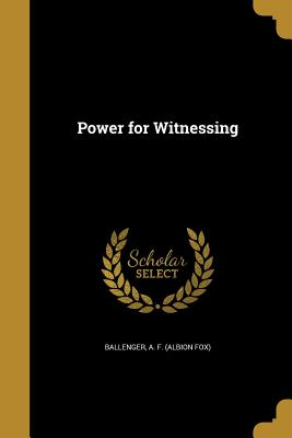 Power for Witnessing - Ballenger, A F (Albion Fox) (Creator)
