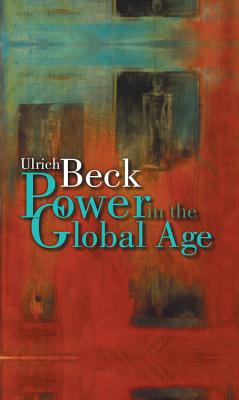 Power in the Global Age: A New Global Political Economy - Beck, Ulrich, Dr.