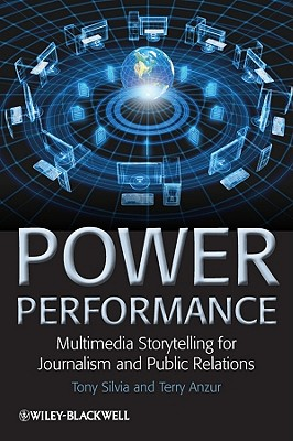 Power Performance: Multimedia Storytelling for Journalism and Public Relations - Silvia, Tony, and Anzur, Terry
