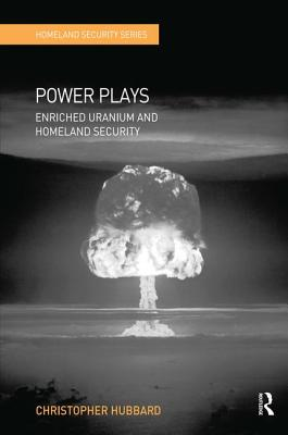 Power Plays: Enriched Uranium and Homeland Security - Hubbard, Christopher