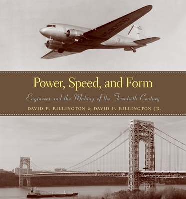 Power, Speed, and Form: Engineers and the Making of the Twentieth Century - Billington, David P, and Billington Jr, David
