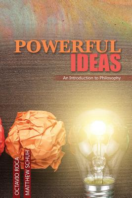 Powerful Ideas: An Introduction to Philosophy - Roca, Octavio, and Schuh, Matthew