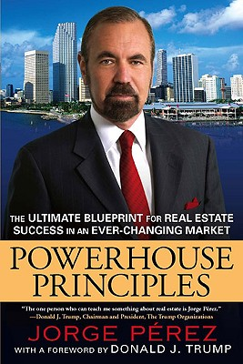 Powerhouse Principles: The Ultimate Blueprint for Real Estate Success in an Ever-Changing Market - Perez, Jorge, and Trump, Donald J (Foreword by)