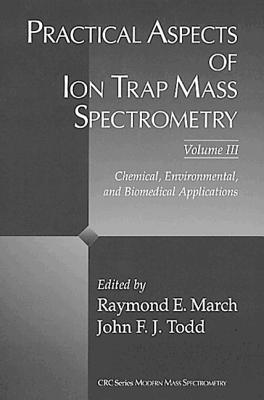 Practical Aspects of Ion Trap Mass Spectrometry, Volume III: Chemical, Environmental, and Biomedical Applications - March, Raymond E (Editor)