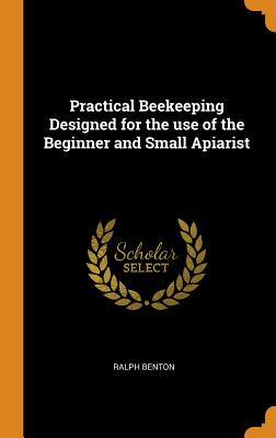 Practical Beekeeping Designed for the Use of the Beginner and Small Apiarist - Benton, Ralph