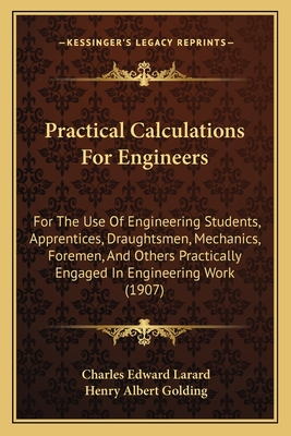 Practical Calculations for Engineers: For the Use of Engineering Students, Apprentices, Draughtsmen, Mechanics, Foremen, and Others Practically Engaged in Engineering Work (Classic Reprint) - Larard, C E