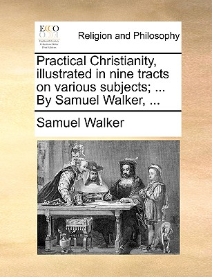 Practical Christianity, Illustrated in Nine Tracts on Various Subjects; ... by Samuel Walker, ... - Walker, Samuel, Dr.
