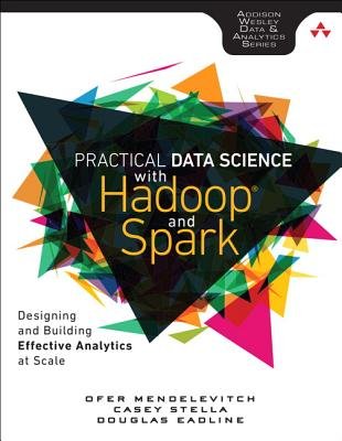 Practical Data Science with Hadoop and Spark: Designing and Building Effective Analytics at Scale - Mendelevitch, Ofer, and Stella, Casey, and Eadline, Douglas